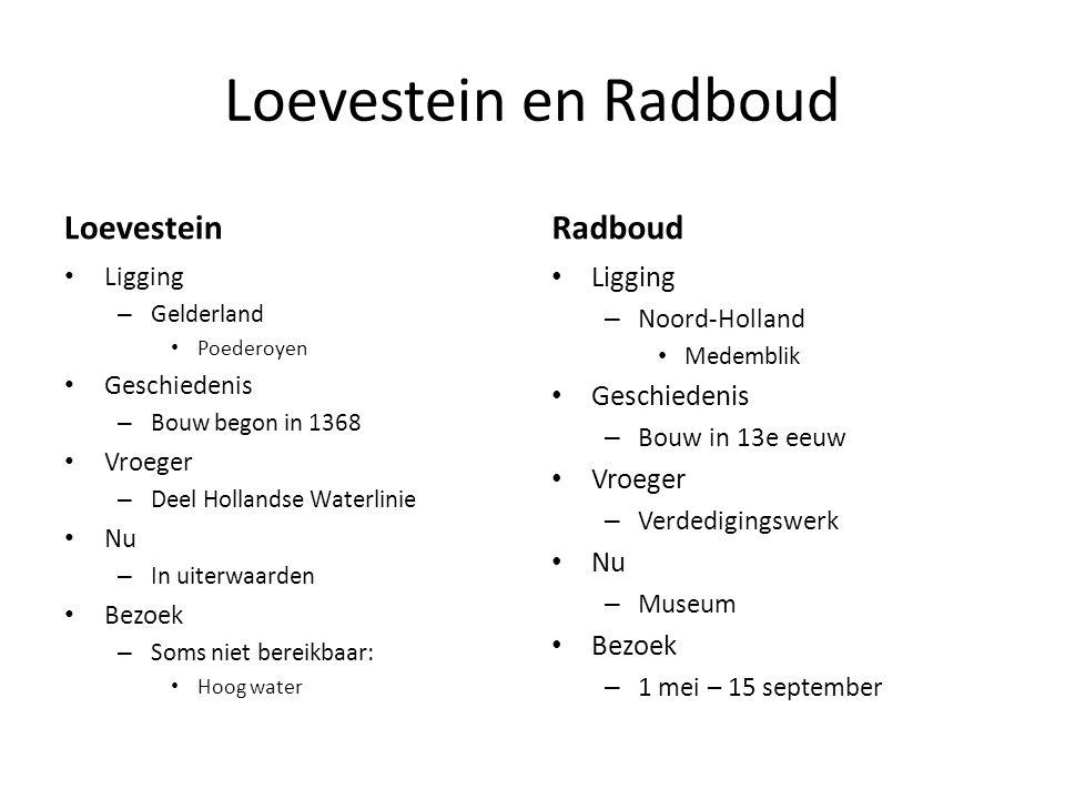 Loevestein en Radboud LoevesteinRadboud Ligging – Gelderland Poederoyen Geschiedenis – Bouw begon in 1368 Vroeger – Deel Hollandse Waterlinie Nu – In