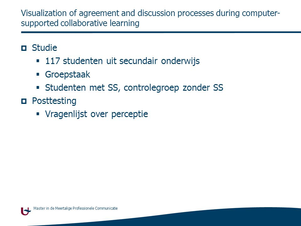 Master in de Meertalige Professionele Communicatie Visualization of agreement and discussion processes during computer- supported collaborative learning  Studie  117 studenten uit secundair onderwijs  Groepstaak  Studenten met SS, controlegroep zonder SS  Posttesting  Vragenlijst over perceptie