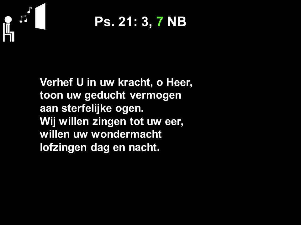 Ps. 21: 3, 7 NB Verhef U in uw kracht, o Heer, toon uw geducht vermogen aan sterfelijke ogen.