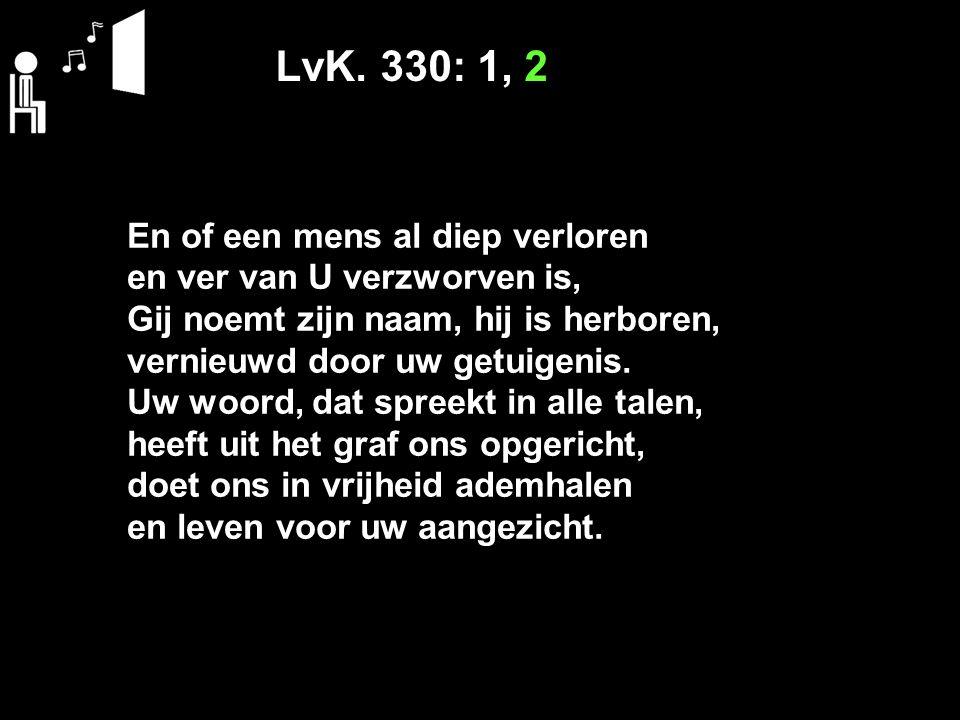 LvK. 330: 1, 2 En of een mens al diep verloren en ver van U verzworven is, Gij noemt zijn naam, hij is herboren, vernieuwd door uw getuigenis. Uw woor