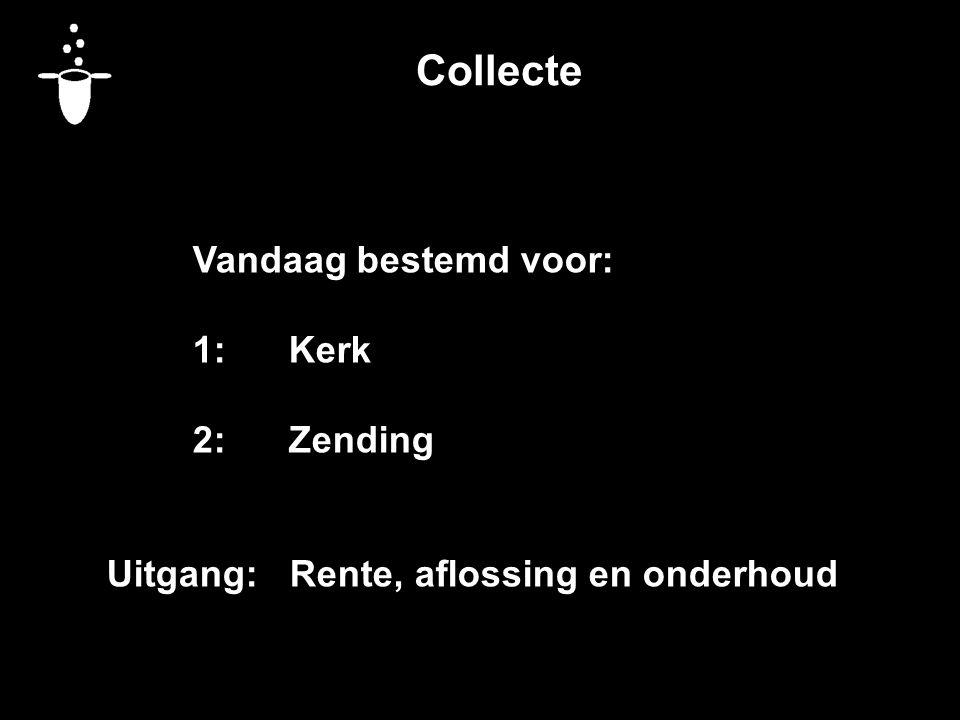 Collecte Vandaag bestemd voor: 1:Kerk 2:Zending Uitgang: Rente, aflossing en onderhoud