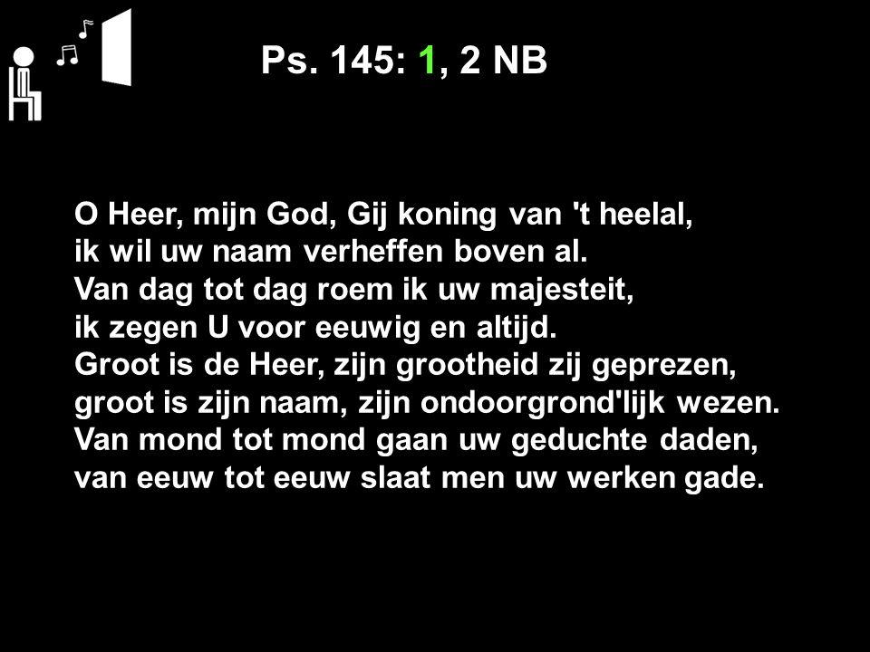 Ps. 145: 1, 2 NB O Heer, mijn God, Gij koning van t heelal, ik wil uw naam verheffen boven al.