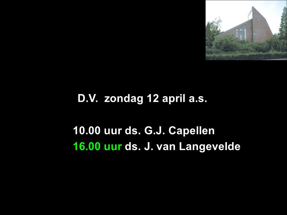 D.V. zondag 12 april a.s. 10.00 uur ds. G.J. Capellen 16.00 uur ds. J. van Langevelde