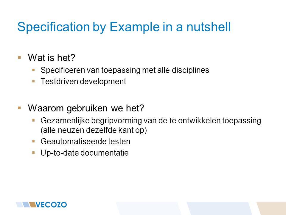 Specification by Example in a nutshell  Wat is het?  Specificeren van toepassing met alle disciplines  Testdriven development  Waarom gebruiken we