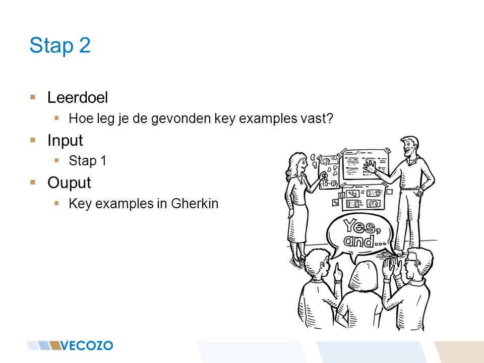  Leerdoel  Hoe leg je de gevonden key examples vast?  Input  Stap 1  Ouput  Key examples in Gherkin