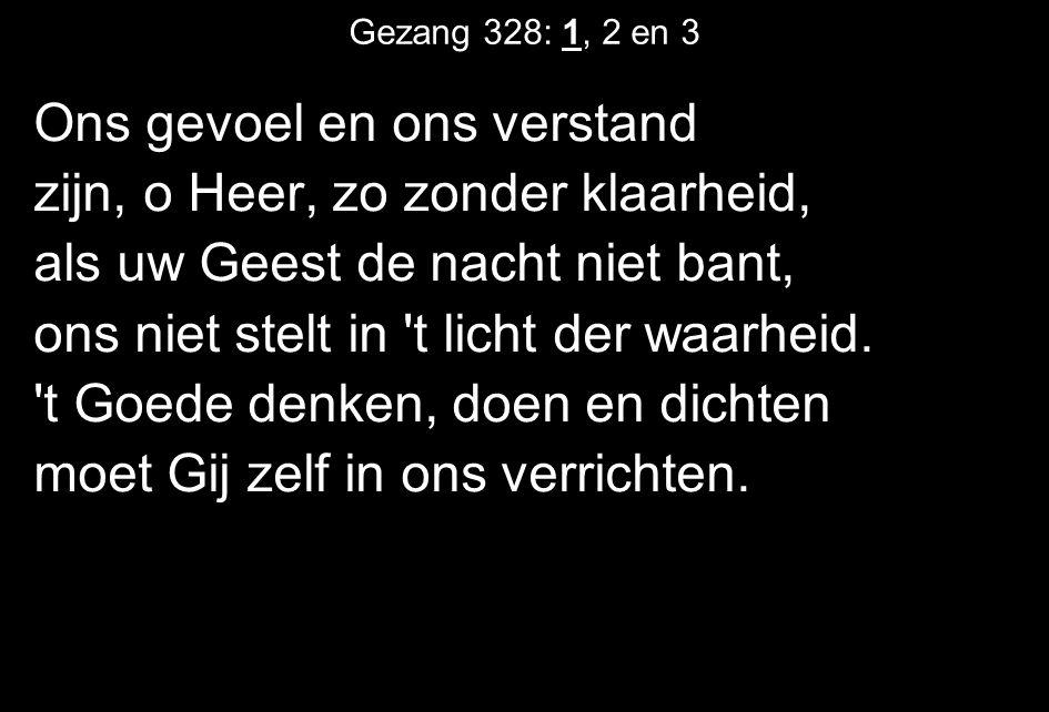 Gezang 328: 1, 2 en 3 Ons gevoel en ons verstand zijn, o Heer, zo zonder klaarheid, als uw Geest de nacht niet bant, ons niet stelt in t licht der waarheid.