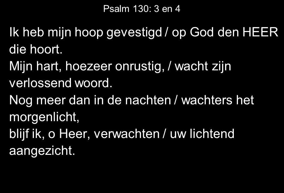 Psalm 130: 3 en 4 Ik heb mijn hoop gevestigd / op God den HEER die hoort.