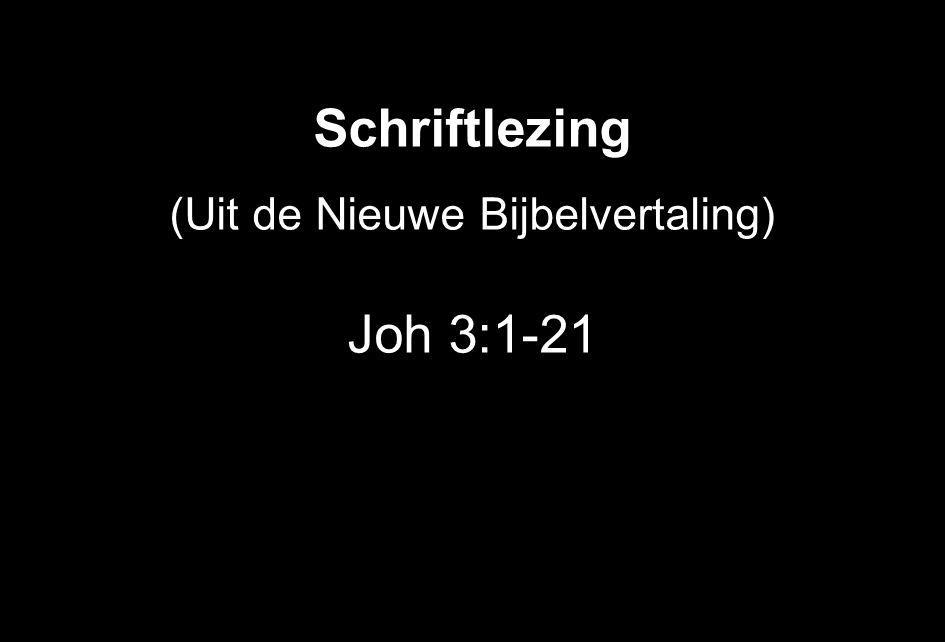 Schriftlezing (Uit de Nieuwe Bijbelvertaling) Joh 3:1-21