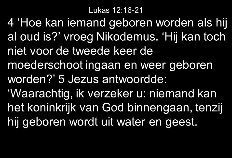 4 'Hoe kan iemand geboren worden als hij al oud is?' vroeg Nikodemus.
