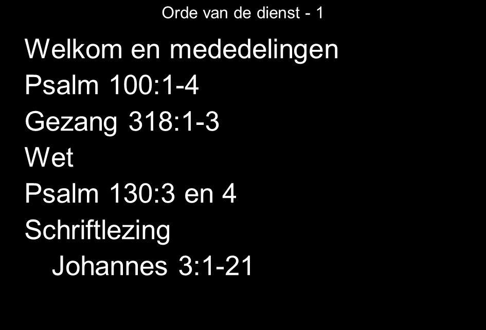 Orde van de dienst - 1 Welkom en mededelingen Psalm 100:1-4 Gezang 318:1-3 Wet Psalm 130:3 en 4 Schriftlezing Johannes 3:1-21