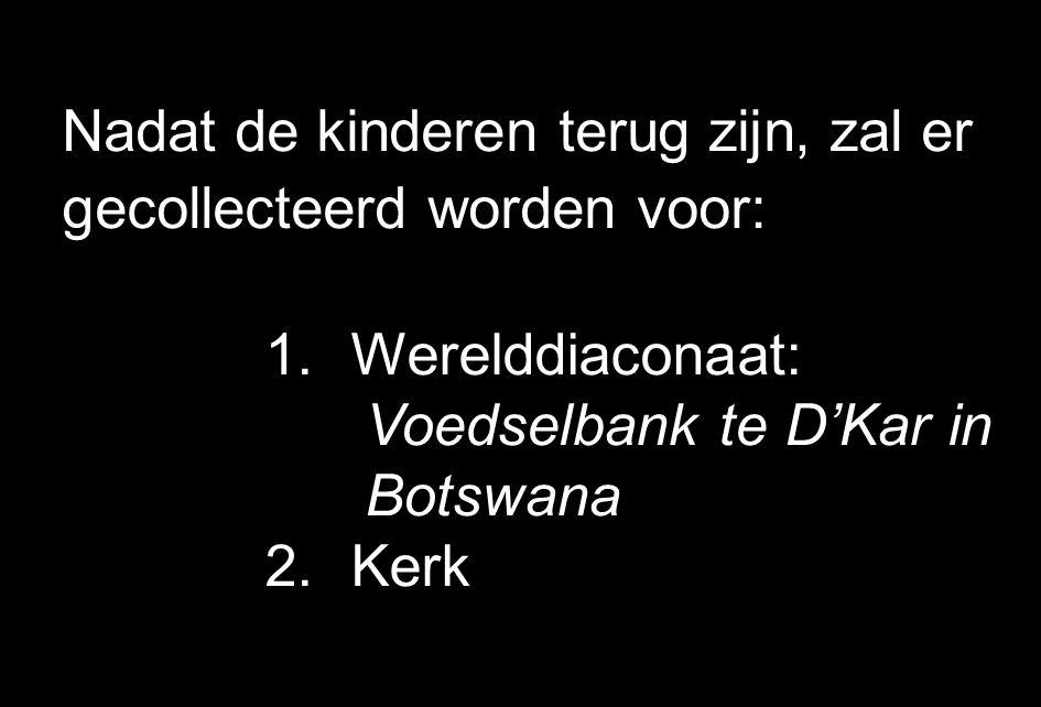 Nadat de kinderen terug zijn, zal er gecollecteerd worden voor: 1.Werelddiaconaat: Voedselbank te D'Kar in Botswana 2.Kerk