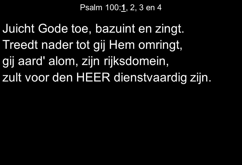 Psalm 100:1, 2, 3 en 4 Juicht Gode toe, bazuint en zingt.