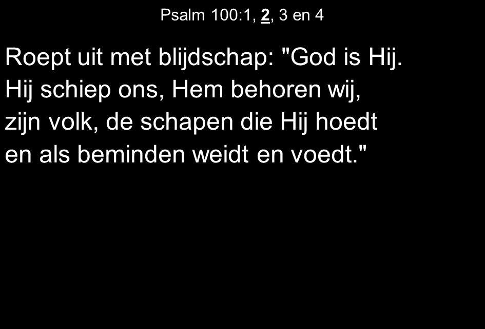 Psalm 100:1, 2, 3 en 4 Roept uit met blijdschap: God is Hij.