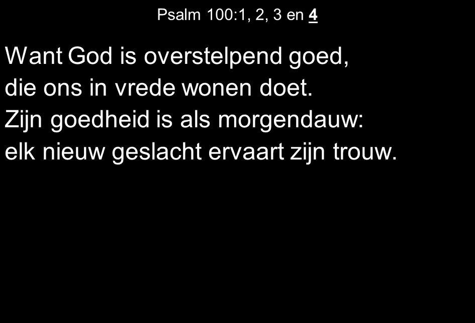 Psalm 100:1, 2, 3 en 4 Want God is overstelpend goed, die ons in vrede wonen doet.