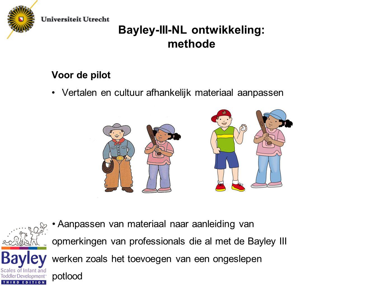 Bayley-III-NL ontwikkeling: methode Pilot In 2 fasen: fase 1 Controleren van de vertaling en het materiaal N=20 Fase 2 Itemvolgorde evalueren: toenemende moeilijkheid per schaal Geschiktheid van items controleren N=100 Normering: Itemvolgorde evalueren: toenemende moeilijkheid Normen samenstellen N=1700 (100 kinderen per leeftijdsgroep) representatief voor Nederland op regio, opleidingsniveau moeder, sekse, leeftijd en ethniciteit Nu 500 kinderen gezien Eerste analyes gedaan over de volgende 200 kinderen Afgerond