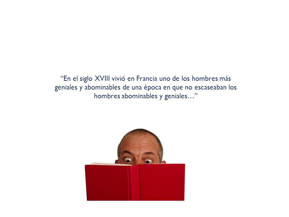 En el siglo XVIII vivió en Francia uno de los hombres más geniales y abominables de una época en que no escaseaban los hombres abominables y geniales…