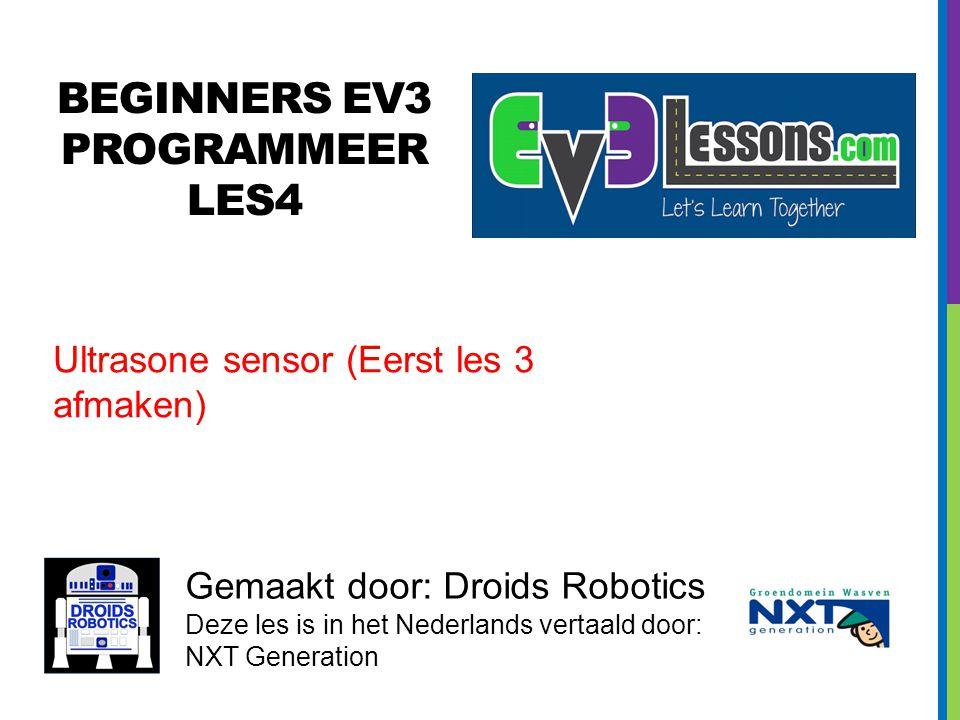 BEGINNERS EV3 PROGRAMMEER LES4 Gemaakt door: Droids Robotics Deze les is in het Nederlands vertaald door: NXT Generation Ultrasone sensor (Eerst les 3 afmaken)