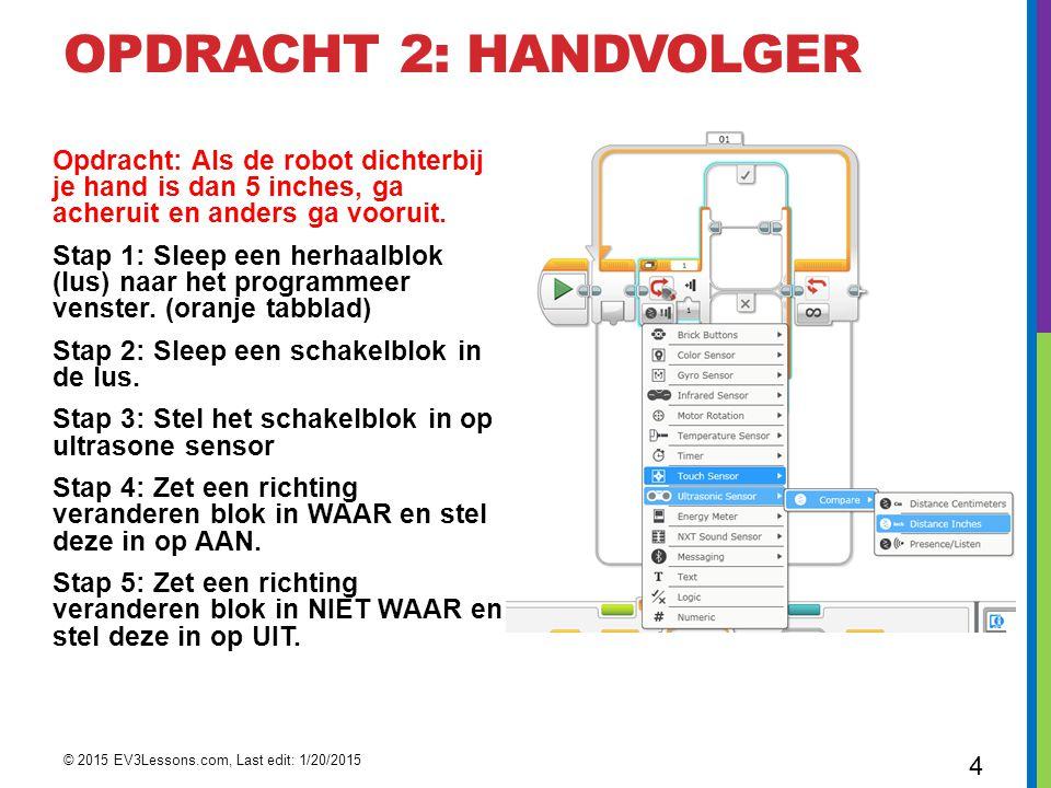 OPDRACHT 2: HANDVOLGER Opdracht: Als de robot dichterbij je hand is dan 5 inches, ga acheruit en anders ga vooruit. Stap 1: Sleep een herhaalblok (lus