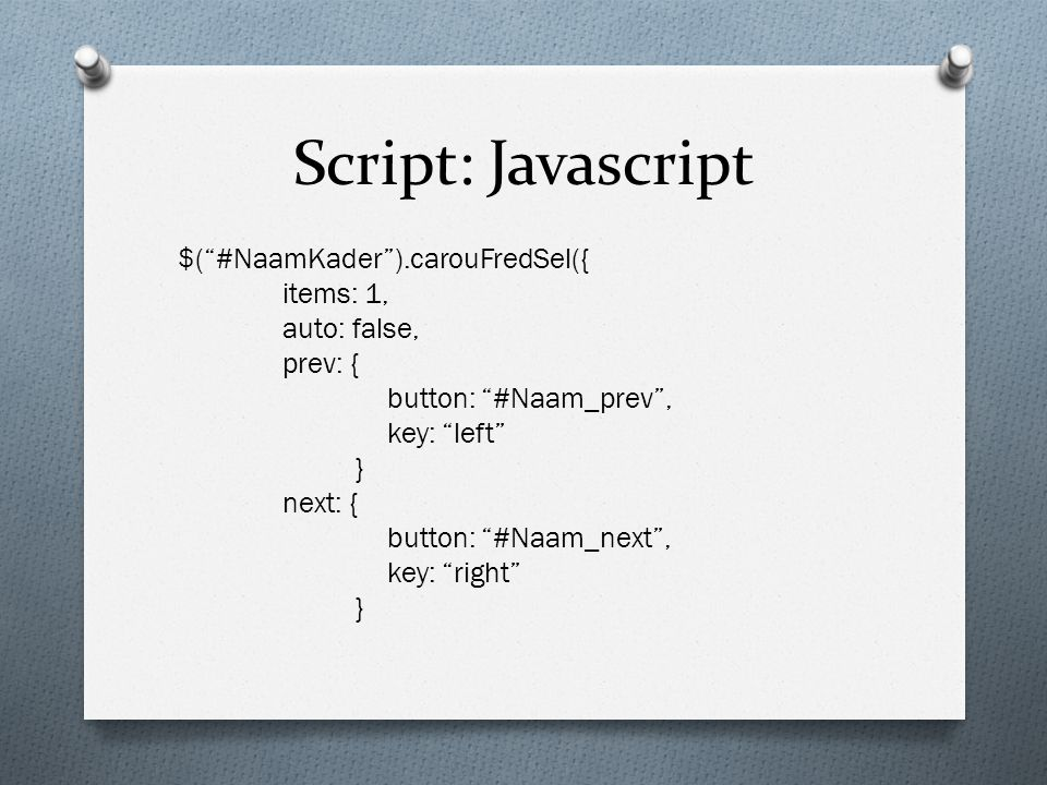 Script: Javascript $( #NaamKader ).carouFredSel({ items: 1, auto: false, prev: { button: #Naam_prev , key: left } next: { button: #Naam_next , key: right }