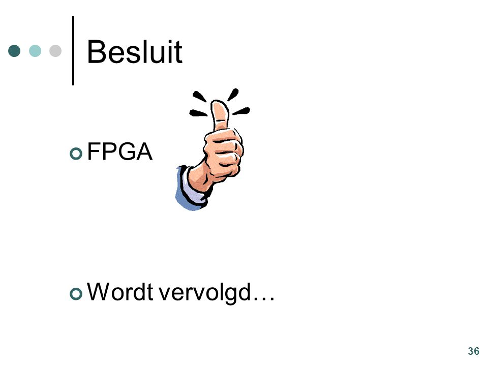 36 Besluit FPGA Wordt vervolgd…