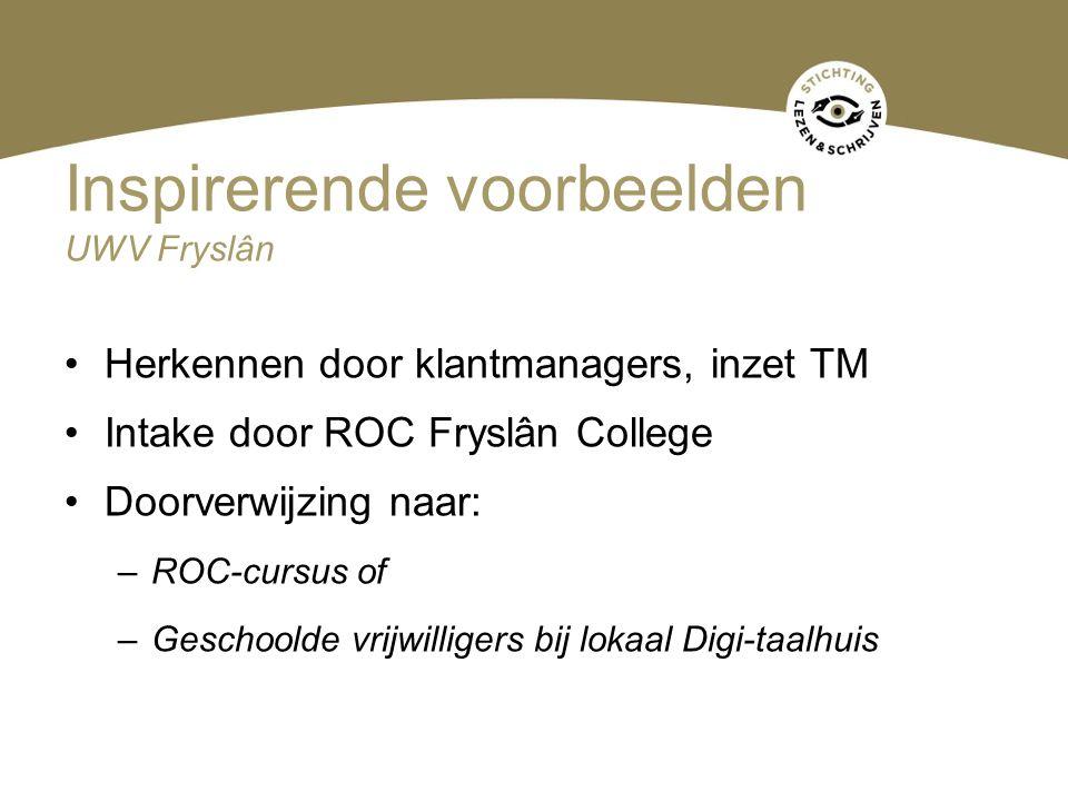 Inspirerende voorbeelden UWV Fryslân Herkennen door klantmanagers, inzet TM Intake door ROC Fryslân College Doorverwijzing naar: –ROC-cursus of –Gesch