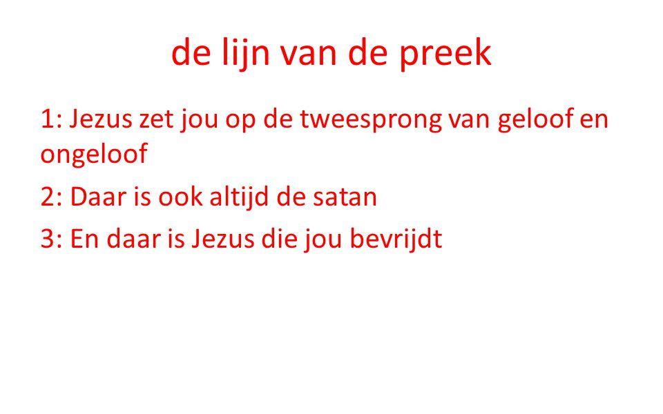 de lijn van de preek 1: Jezus zet jou op de tweesprong van geloof en ongeloof 2: Daar is ook altijd de satan 3: En daar is Jezus die jou bevrijdt