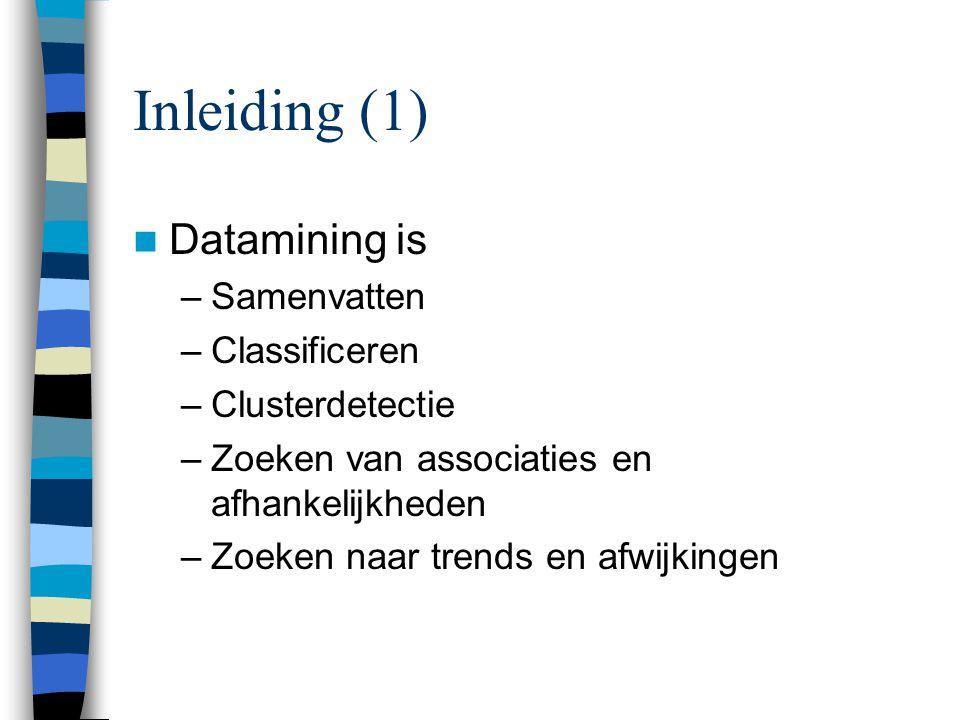 Inleiding (1) Datamining is –Samenvatten –Classificeren –Clusterdetectie –Zoeken van associaties en afhankelijkheden –Zoeken naar trends en afwijkingen