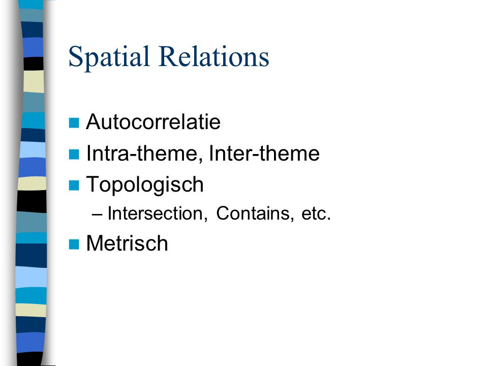 Spatial Relations Autocorrelatie Intra-theme, Inter-theme Topologisch –Intersection, Contains, etc.
