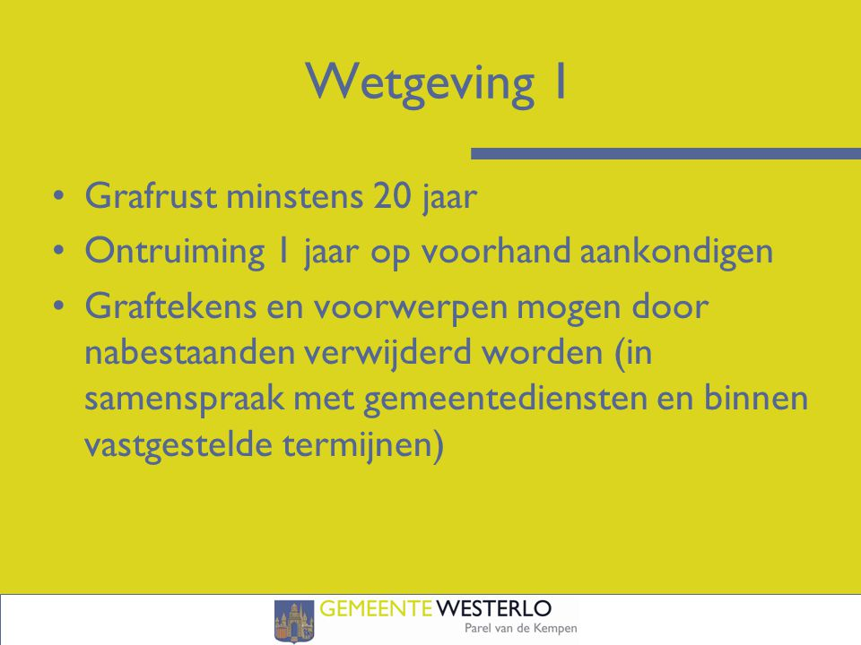 Wetgeving 1 Grafrust minstens 20 jaar Ontruiming 1 jaar op voorhand aankondigen Graftekens en voorwerpen mogen door nabestaanden verwijderd worden (in samenspraak met gemeentediensten en binnen vastgestelde termijnen)