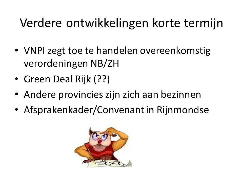 Verdere ontwikkelingen korte termijn VNPI zegt toe te handelen overeenkomstig verordeningen NB/ZH Green Deal Rijk (??) Andere provincies zijn zich aan