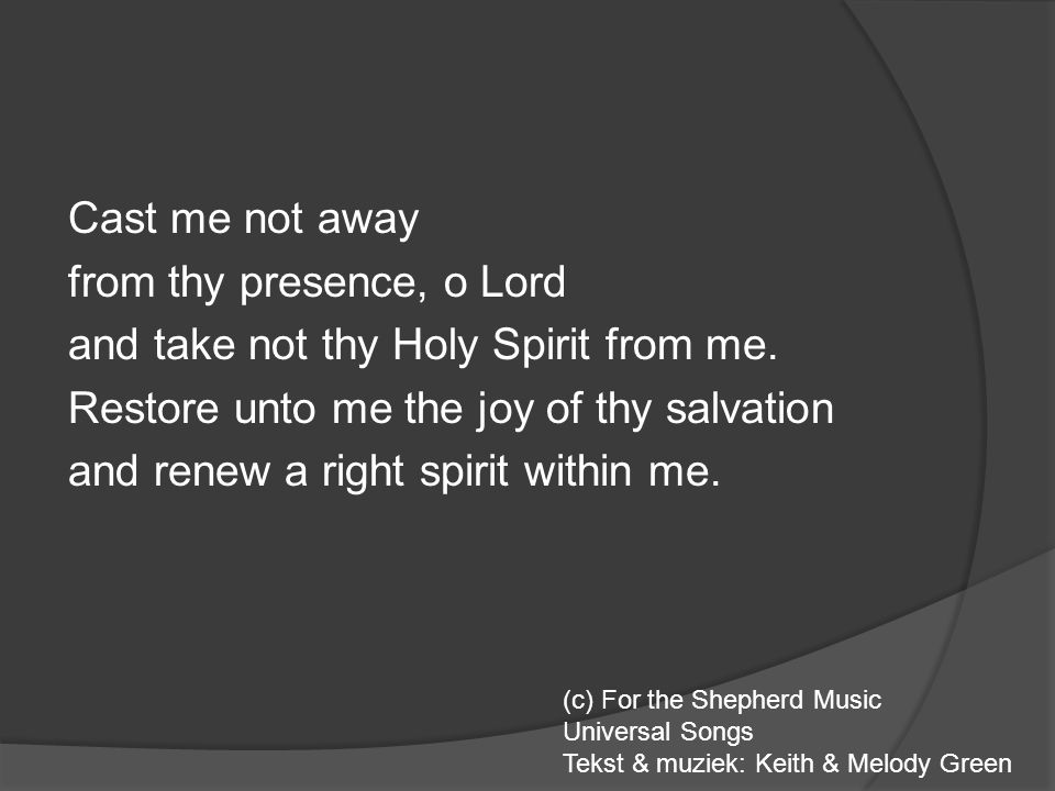 Cast me not away from thy presence, o Lord and take not thy Holy Spirit from me. Restore unto me the joy of thy salvation and renew a right spirit wit