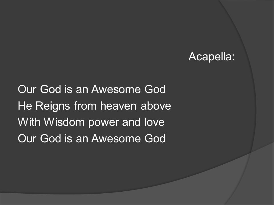 Acapella: Our God is an Awesome God He Reigns from heaven above With Wisdom power and love Our God is an Awesome God
