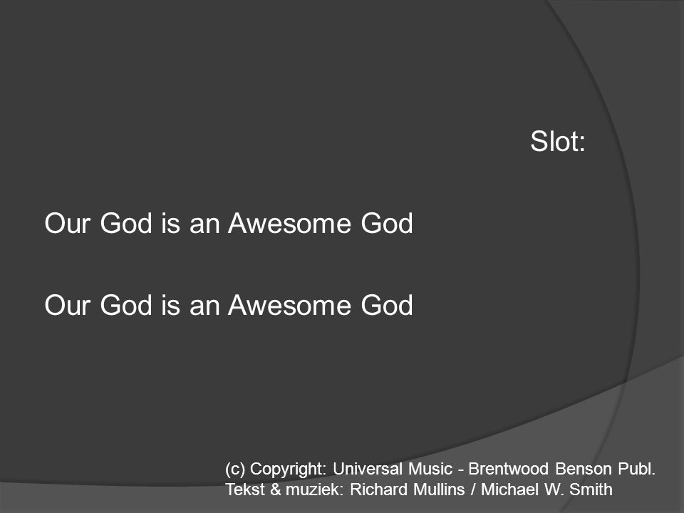 Slot: Our God is an Awesome God (c) Copyright: Universal Music - Brentwood Benson Publ. Tekst & muziek: Richard Mullins / Michael W. Smith
