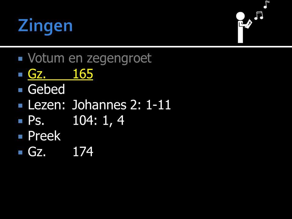  Votum en zegengroet  Gz.165  Gebed  Lezen:Johannes 2: 1-11  Ps.104: 1, 4  Preek  Gz.174