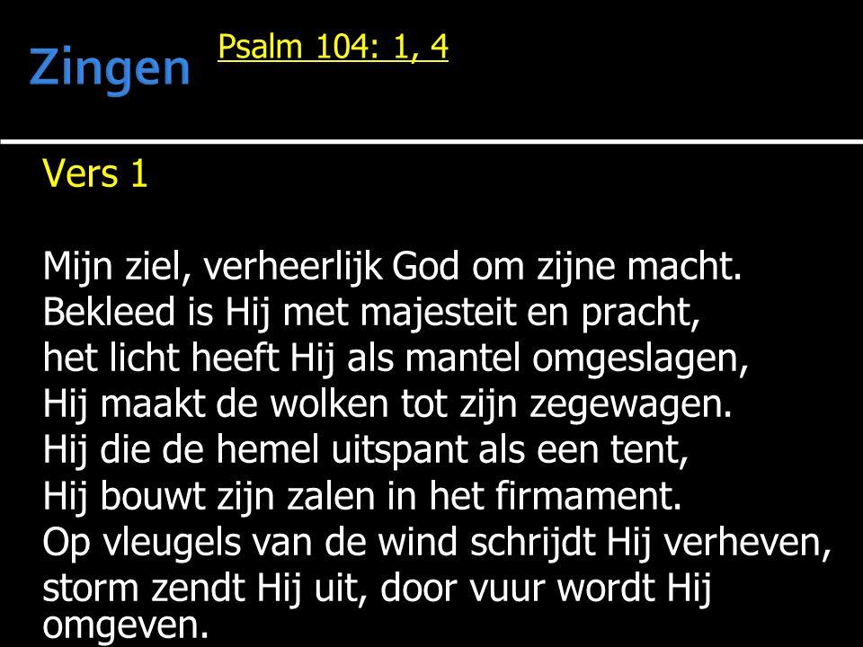 Psalm 104: 1, 4 Vers 1 Mijn ziel, verheerlijk God om zijne macht.