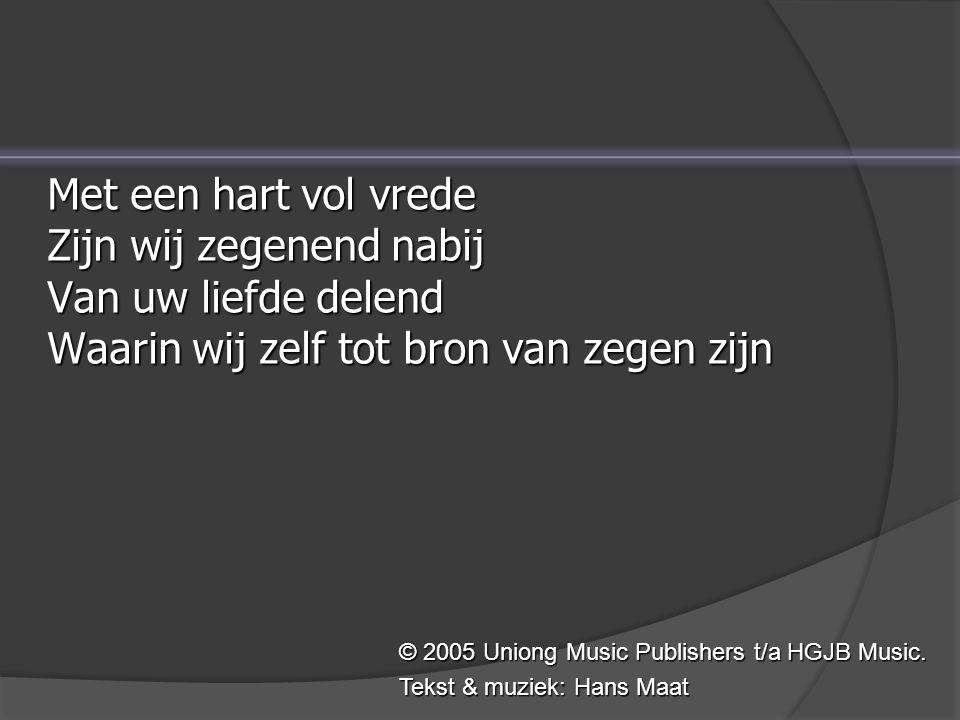 Met een hart vol vrede Zijn wij zegenend nabij Van uw liefde delend Waarin wij zelf tot bron van zegen zijn © 2005 Uniong Music Publishers t/a HGJB Music.