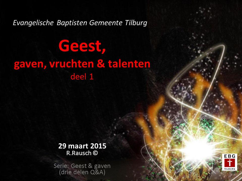 Geest, gaven, vruchten & talenten deel 1 29 maart 2015 R.Rausch © Serie: Geest & gaven (drie delen Q&A) Evangelische Baptisten Gemeente Tilburg