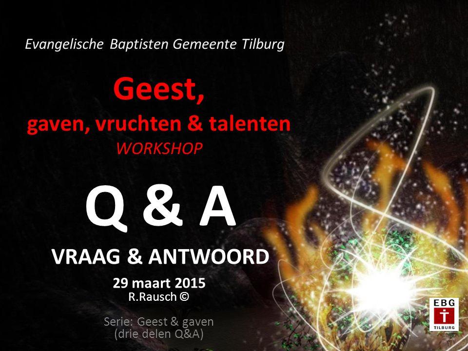 Geest, gaven, vruchten & talenten WORKSHOP 29 maart 2015 R.Rausch © Serie: Geest & gaven (drie delen Q&A) Evangelische Baptisten Gemeente Tilburg Q & A VRAAG & ANTWOORD