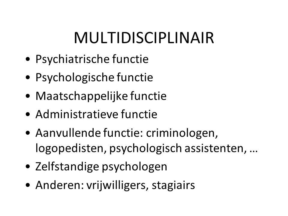 MULTIDISCIPLINAIR Psychiatrische functie Psychologische functie Maatschappelijke functie Administratieve functie Aanvullende functie: criminologen, lo
