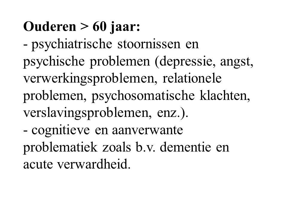 Ouderen > 60 jaar: - psychiatrische stoornissen en psychische problemen (depressie, angst, verwerkingsproblemen, relationele problemen, psychosomatisc