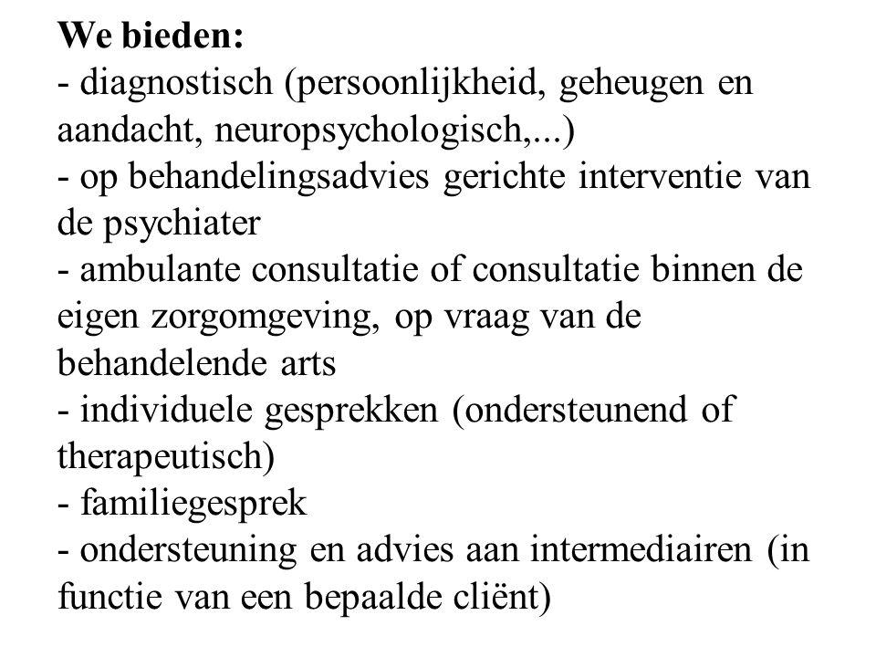 We bieden: - diagnostisch (persoonlijkheid, geheugen en aandacht, neuropsychologisch,...) - op behandelingsadvies gerichte interventie van de psychiat