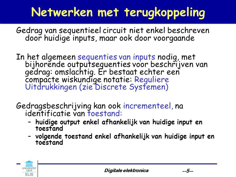 Digitale elektronica --5-- Netwerken met terugkoppeling Gedrag van sequentieel circuit niet enkel beschreven door huidige inputs, maar ook door voorgaande In het algemeen sequenties van inputs nodig, met bijhorende outputsequenties voor beschrijven van gedrag: omslachtig.