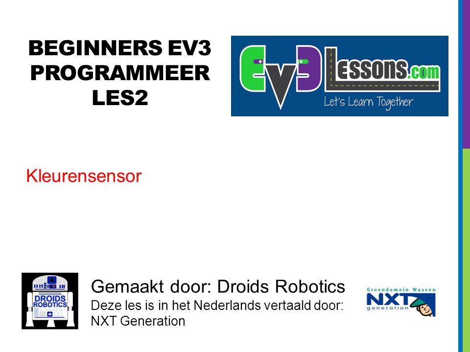 BEGINNERS EV3 PROGRAMMEER LES2 Gemaakt door: Droids Robotics Deze les is in het Nederlands vertaald door: NXT Generation Kleurensensor