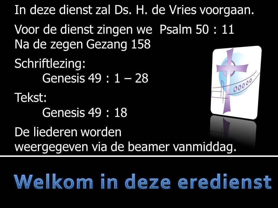 In deze dienst zal Ds. H. de Vries voorgaan. Voor de dienst zingen we Psalm 50 : 11 Na de zegen Gezang 158 Schriftlezing: Genesis 49 : 1 – 28 Tekst: G