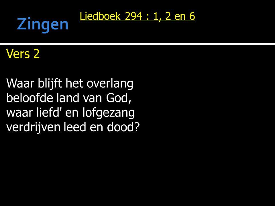 Vers 2 Waar blijft het overlang beloofde land van God, waar liefd' en lofgezang verdrijven leed en dood? Liedboek 294 : 1, 2 en 6