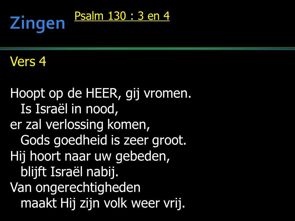 Vers 4 Hoopt op de HEER, gij vromen. Is Israël in nood, er zal verlossing komen, Gods goedheid is zeer groot. Hij hoort naar uw gebeden, blijft Israël