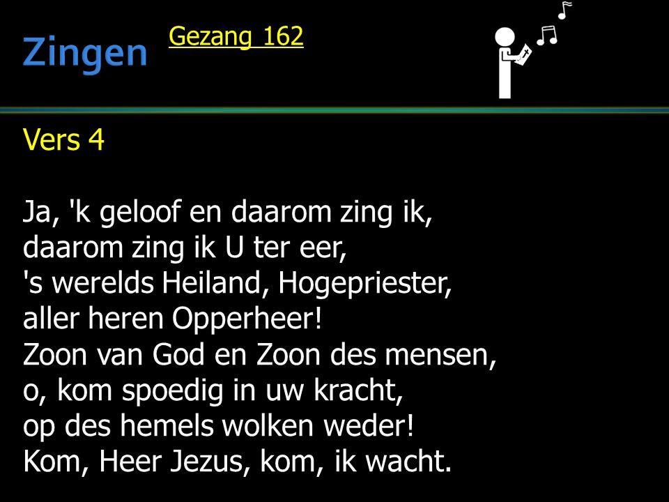 Vers 4 Ja, 'k geloof en daarom zing ik, daarom zing ik U ter eer, 's werelds Heiland, Hogepriester, aller heren Opperheer! Zoon van God en Zoon des me