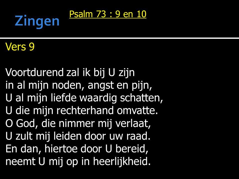 Psalm 73 : 9 en 10 Vers 9 Voortdurend zal ik bij U zijn in al mijn noden, angst en pijn, U al mijn liefde waardig schatten, U die mijn rechterhand omv