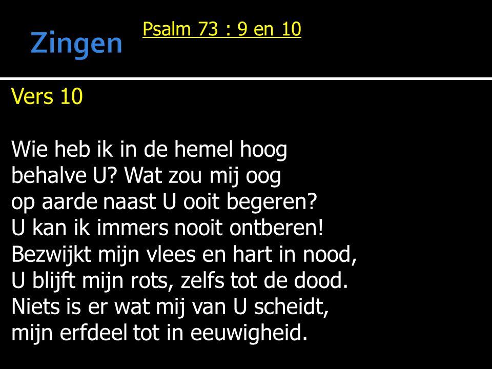Psalm 73 : 9 en 10 Vers 10 Wie heb ik in de hemel hoog behalve U? Wat zou mij oog op aarde naast U ooit begeren? U kan ik immers nooit ontberen! Bezwi