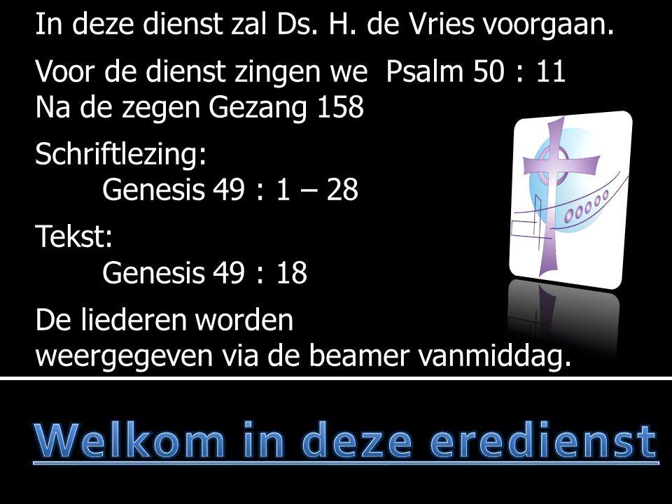  Votum en zegengroet  Gez.158  Gebed  Lezen:Genesis 49 : 1 – 28  Lb.294 : 1, 2 en 6  Tekst:Genesis 49 : 18  Preek  Ps.130 : 3 en 4 Voor de dienst: Ps.